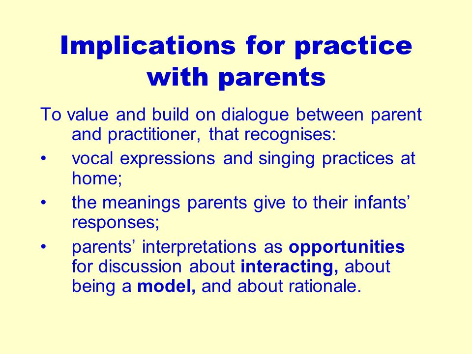 Implications for practice with parents To value and build on dialogue between parent and practitioner, that recognises: vocal expressions and singing practices at home; the meanings parents give to their infants' responses; parents' interpretations as opportunities for discussion about interacting, about being a model, and about rationale.