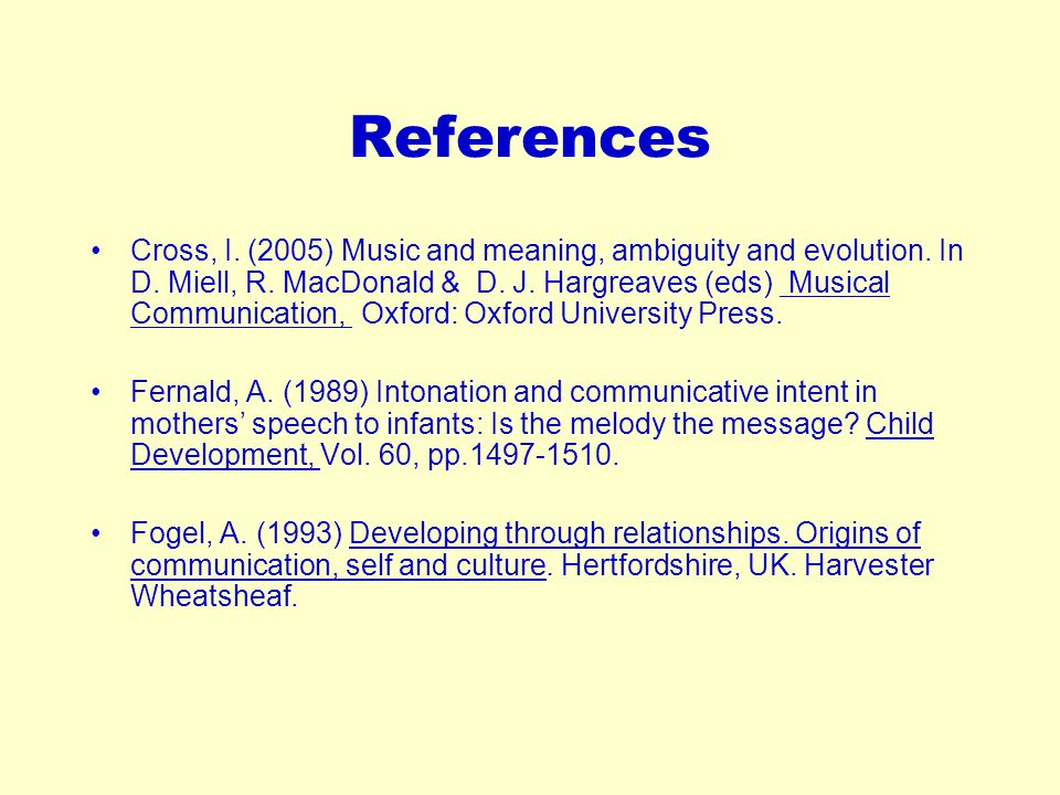 References Cross, I. (2005) Music and meaning, ambiguity and evolution. In D. Miell, R. MacDonald & D. J. Hargreaves (eds) Musical Communication, Oxfo