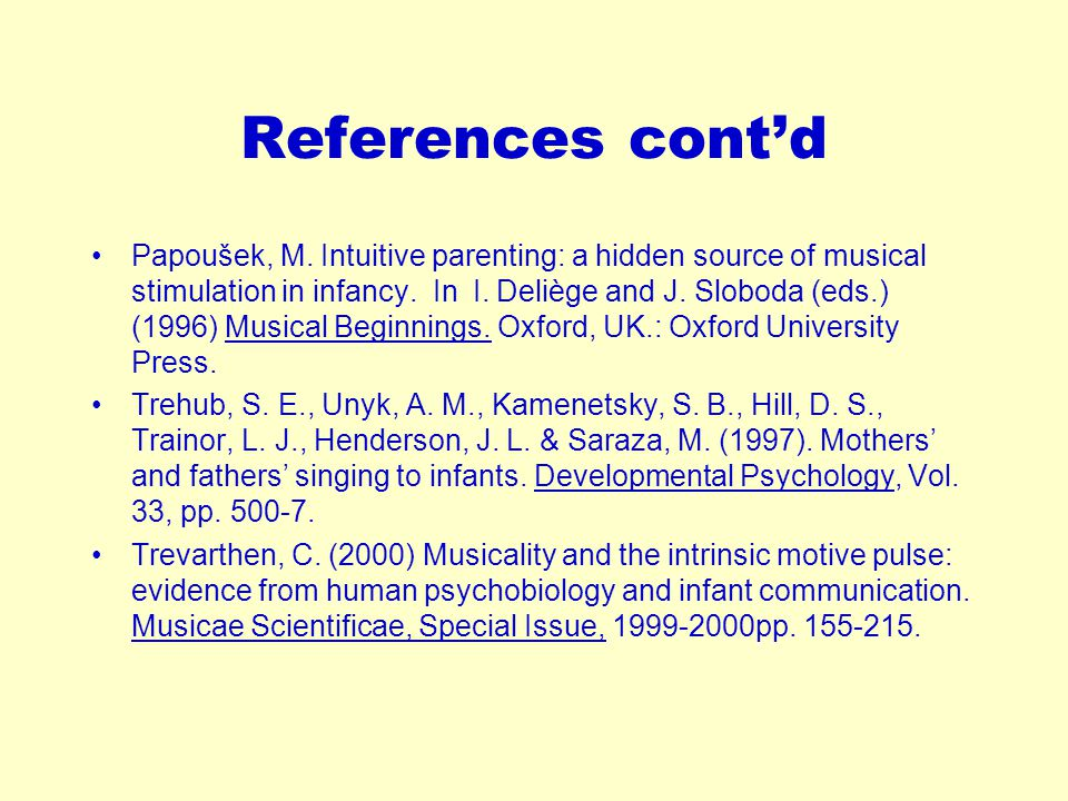 References cont'd Papoušek, M. Intuitive parenting: a hidden source of musical stimulation in infancy. In I. Deliège and J. Sloboda (eds.) (1996) Musi
