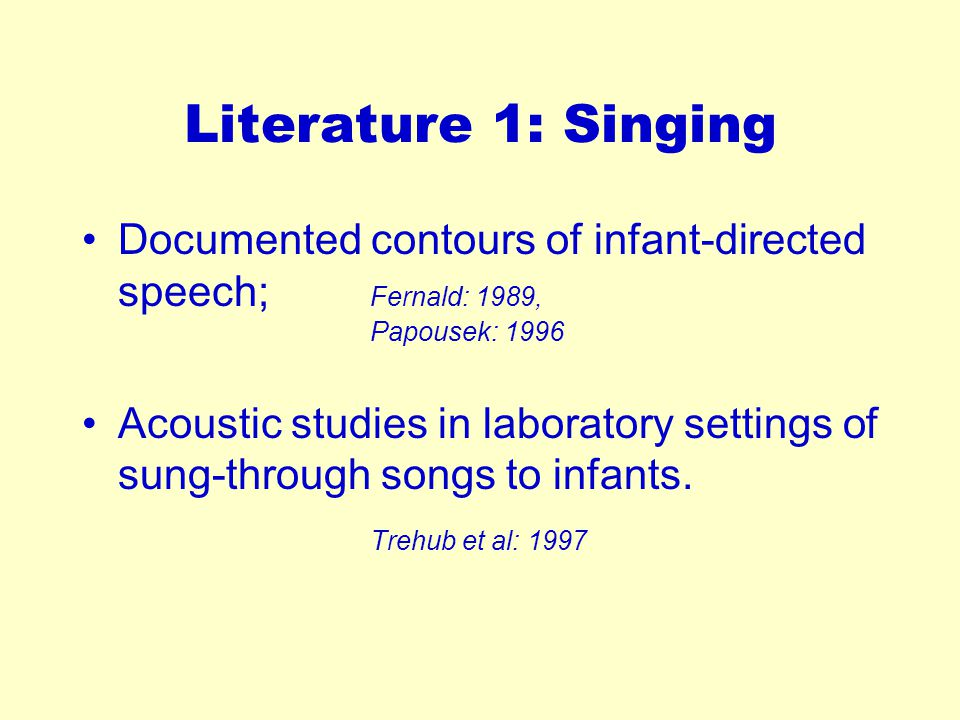 Literature 1: Singing Documented contours of infant-directed speech; Fernald: 1989, Papousek: 1996 Acoustic studies in laboratory settings of sung-through songs to infants.