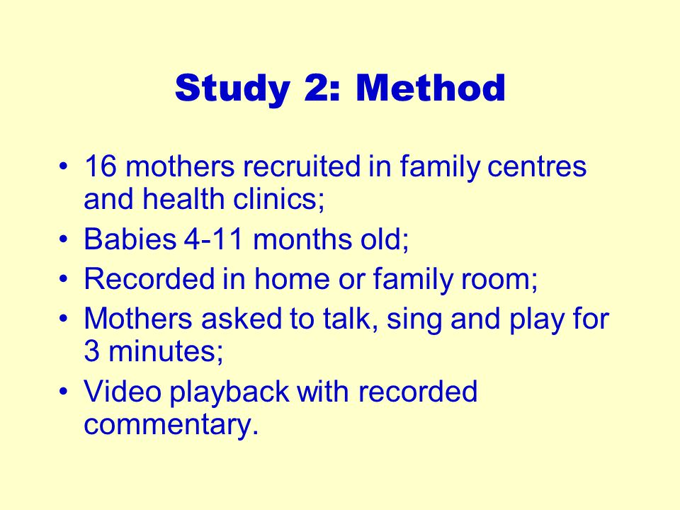 Study 2: Method 16 mothers recruited in family centres and health clinics; Babies 4-11 months old; Recorded in home or family room; Mothers asked to t
