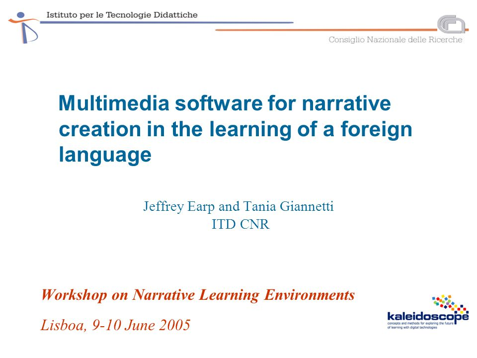 Multimedia software for narrative creation in the learning of a foreign language Jeffrey Earp and Tania Giannetti ITD CNR Workshop on Narrative Learning Environments Lisboa, 9-10 June 2005