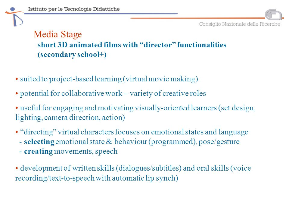 suited to project-based learning (virtual movie making) potential for collaborative work – variety of creative roles useful for engaging and motivating visually-oriented learners (set design, lighting, camera direction, action) directing virtual characters focuses on emotional states and language - selecting emotional state & behaviour (programmed), pose/gesture - creating movements, speech development of written skills (dialogues/subtitles) and oral skills (voice recording/text-to-speech with automatic lip synch) Media Stage short 3D animated films with director functionalities (secondary school+)