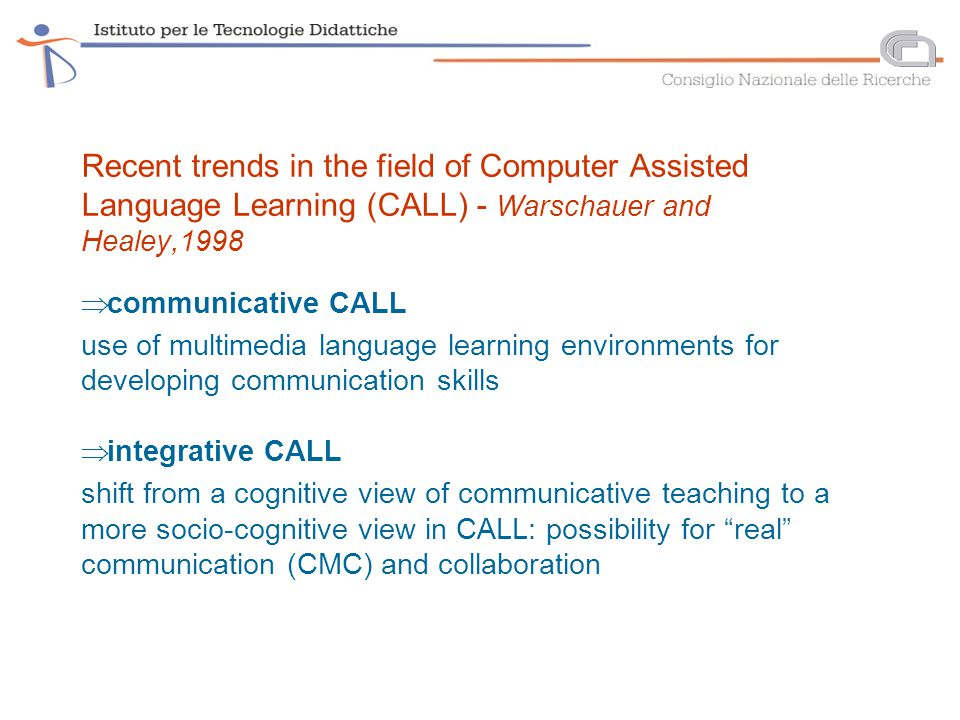Recent trends in the field of Computer Assisted Language Learning (CALL) - Warschauer and Healey,1998  communicative CALL use of multimedia language learning environments for developing communication skills  integrative CALL shift from a cognitive view of communicative teaching to a more socio-cognitive view in CALL: possibility for real communication (CMC) and collaboration