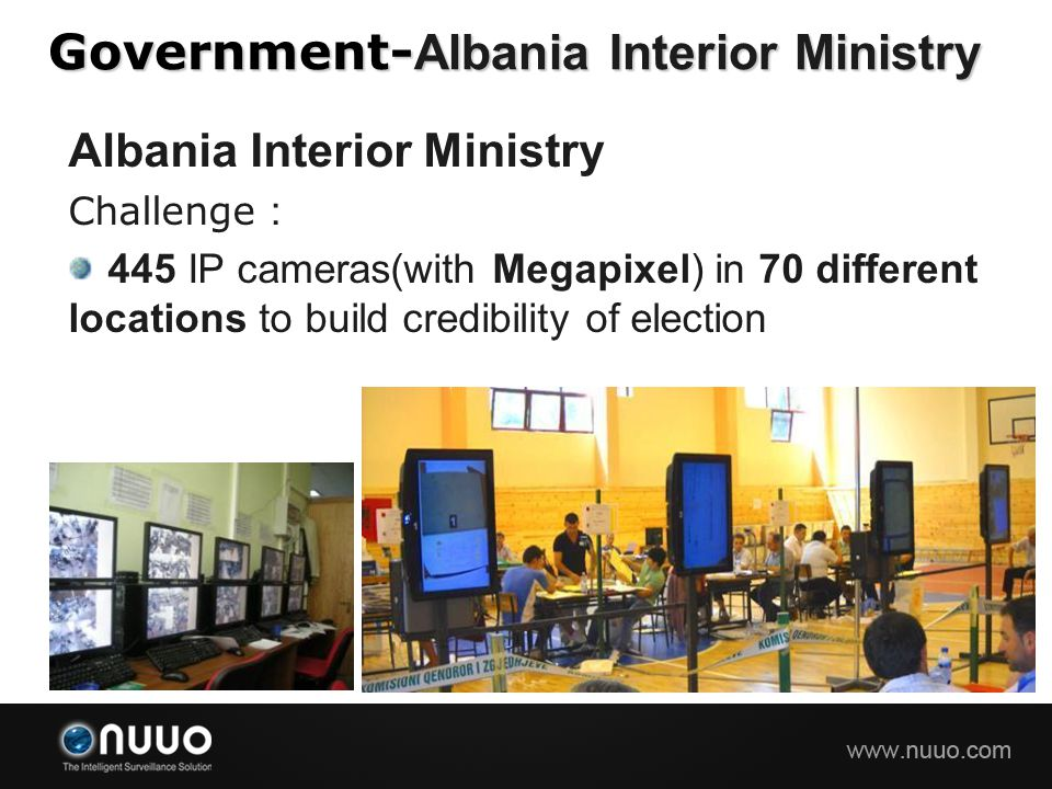 Government- Albania Interior Ministry Albania Interior Ministry Challenge : 445 IP cameras(with Megapixel) in 70 different locations to build credibil
