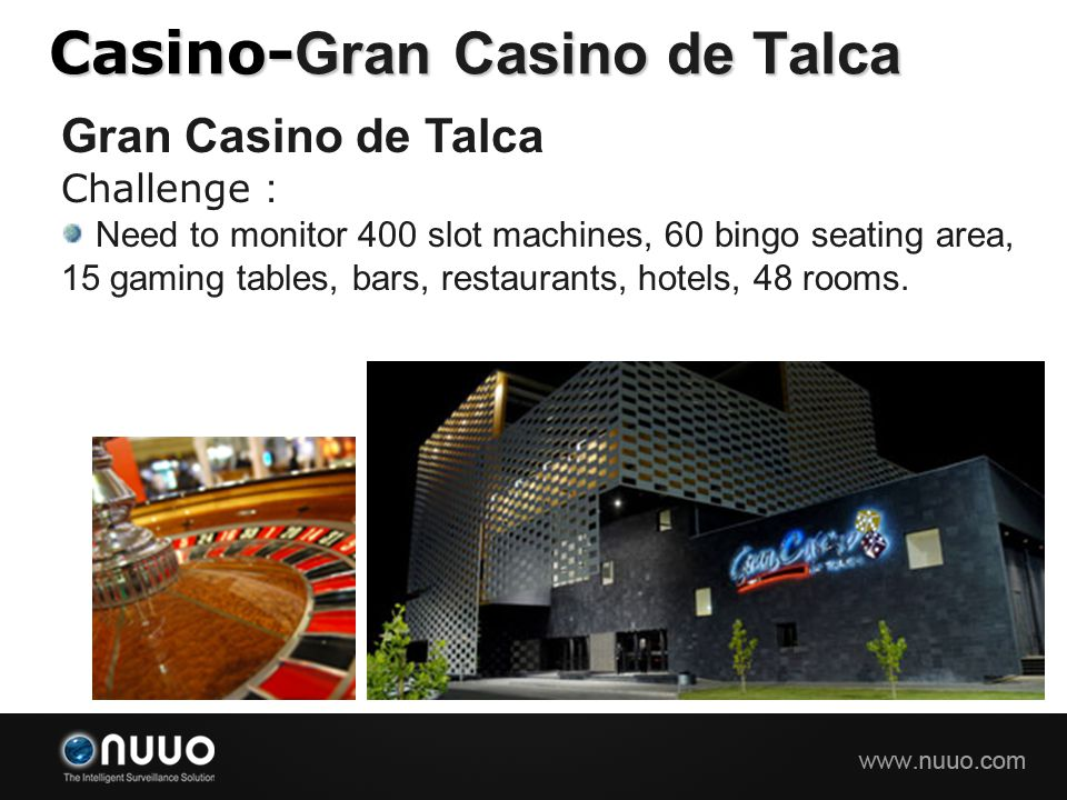 Casino- Gran Casino de Talca Gran Casino de Talca Challenge : Need to monitor 400 slot machines, 60 bingo seating area, 15 gaming tables, bars, restau