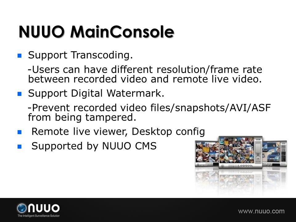 NUUO MainConsole Support Transcoding. -Users can have different resolution/frame rate between recorded video and remote live video. Support Digital Wa