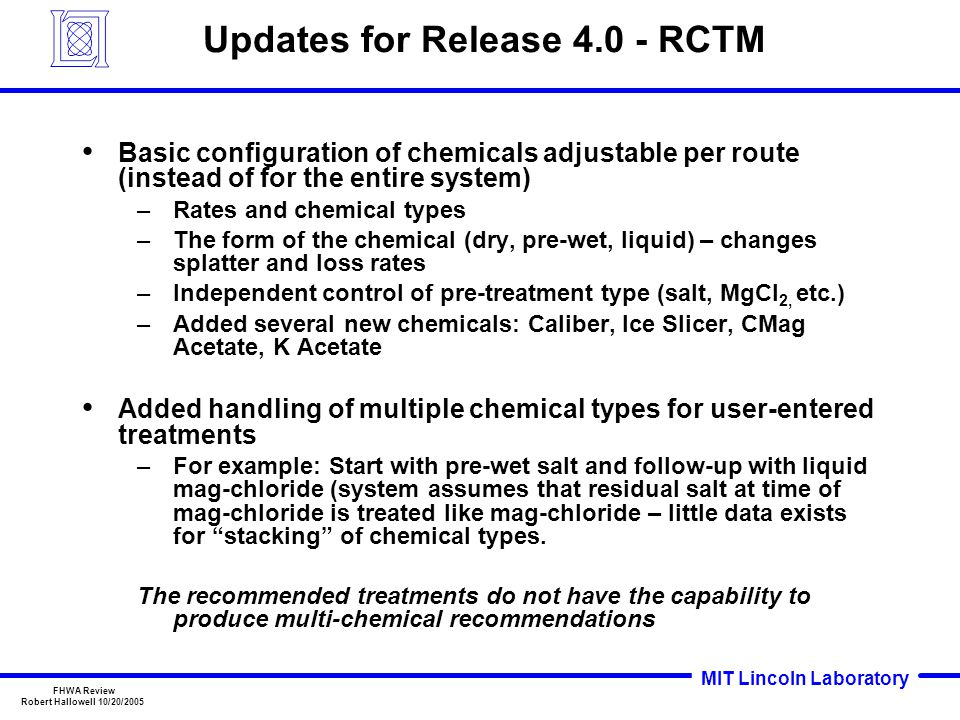 MIT Lincoln Laboratory FHWA Review Robert Hallowell 10/20/2005 Updates for Release 4.0 - RCTM Basic configuration of chemicals adjustable per route (instead of for the entire system) –Rates and chemical types –The form of the chemical (dry, pre-wet, liquid) – changes splatter and loss rates –Independent control of pre-treatment type (salt, MgCl 2, etc.) –Added several new chemicals: Caliber, Ice Slicer, CMag Acetate, K Acetate Added handling of multiple chemical types for user-entered treatments –For example: Start with pre-wet salt and follow-up with liquid mag-chloride (system assumes that residual salt at time of mag-chloride is treated like mag-chloride – little data exists for stacking of chemical types.