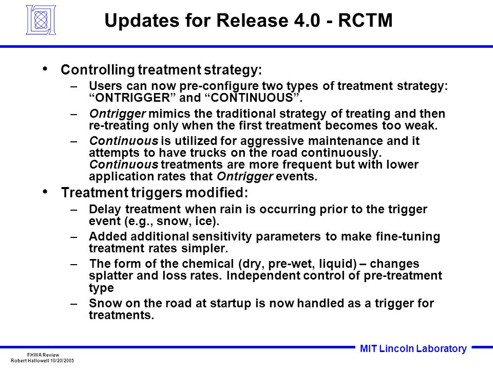 MIT Lincoln Laboratory FHWA Review Robert Hallowell 10/20/2005 Updates for Release 4.0 - RCTM Controlling treatment strategy: –Users can now pre-configure two types of treatment strategy: ONTRIGGER and CONTINUOUS .