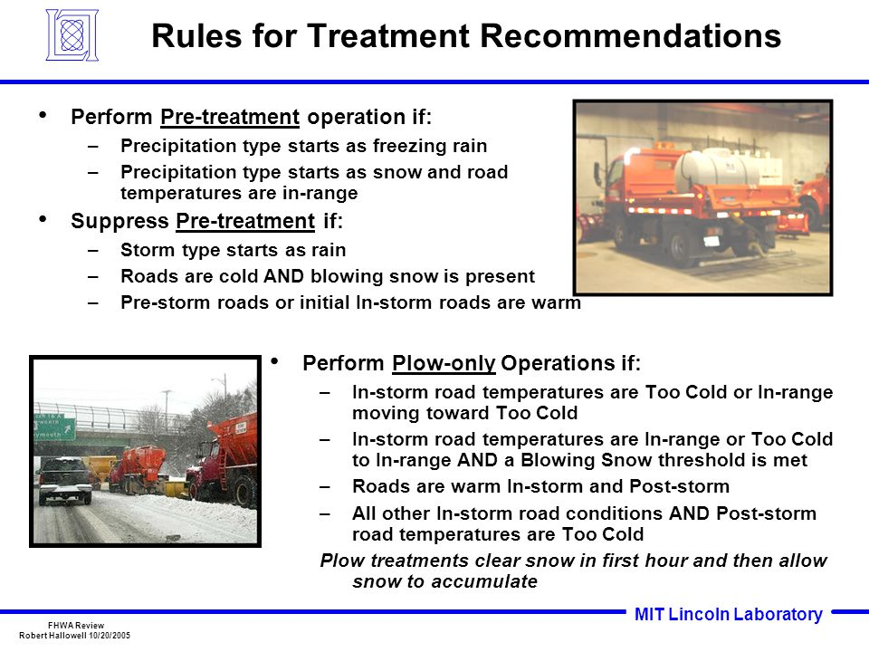 MIT Lincoln Laboratory FHWA Review Robert Hallowell 10/20/2005 Rules for Treatment Recommendations Perform Plow-only Operations if: –In-storm road temperatures are Too Cold or In-range moving toward Too Cold –In-storm road temperatures are In-range or Too Cold to In-range AND a Blowing Snow threshold is met –Roads are warm In-storm and Post-storm –All other In-storm road conditions AND Post-storm road temperatures are Too Cold Plow treatments clear snow in first hour and then allow snow to accumulate Perform Pre-treatment operation if: –Precipitation type starts as freezing rain –Precipitation type starts as snow and road temperatures are in-range Suppress Pre-treatment if: –Storm type starts as rain –Roads are cold AND blowing snow is present –Pre-storm roads or initial In-storm roads are warm
