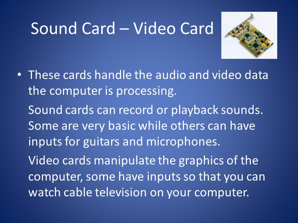 Sound Card – Video Card These cards handle the audio and video data the computer is processing.