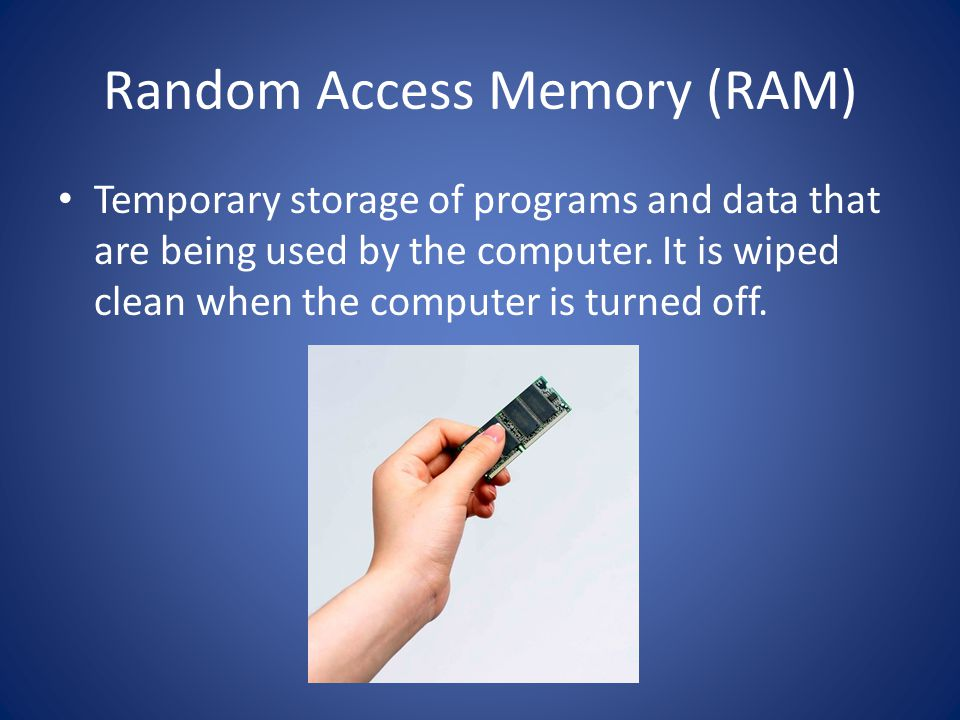 Random Access Memory (RAM) Temporary storage of programs and data that are being used by the computer.