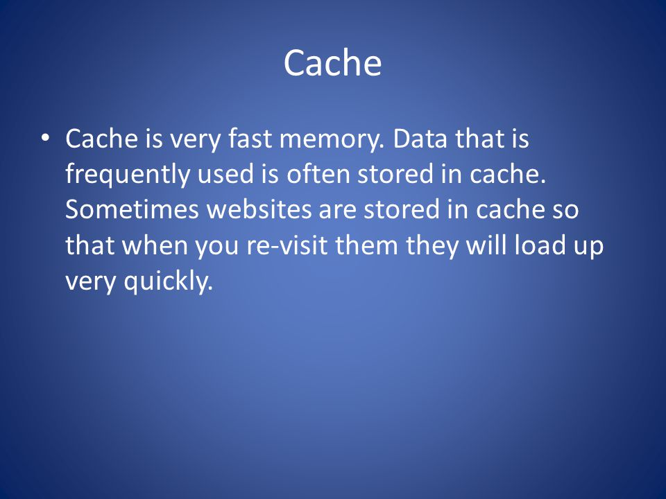 Cache Cache is very fast memory. Data that is frequently used is often stored in cache.