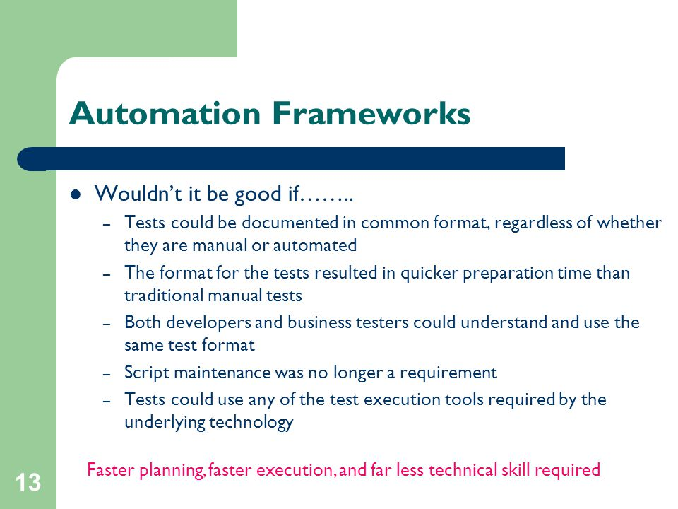13 Automation Frameworks Wouldn't it be good if…….. – Tests could be documented in common format, regardless of whether they are manual or automated –