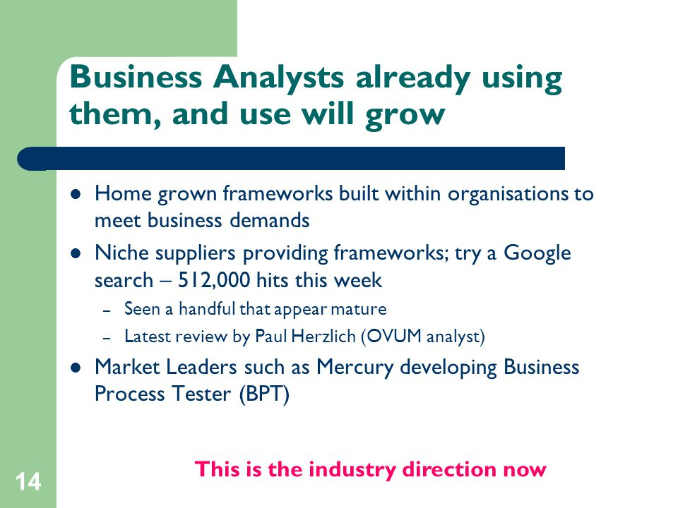 14 Business Analysts already using them, and use will grow Home grown frameworks built within organisations to meet business demands Niche suppliers p
