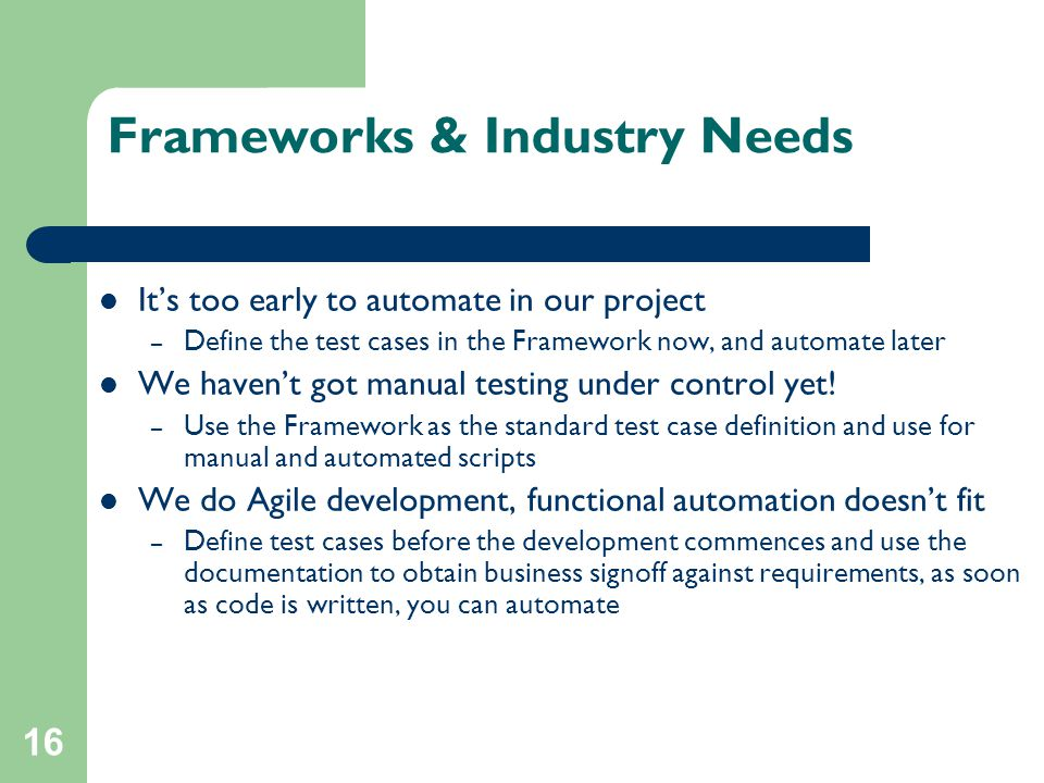 16 Frameworks & Industry Needs It's too early to automate in our project – Define the test cases in the Framework now, and automate later We haven't g