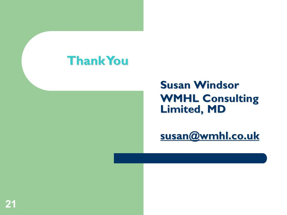 21 Closing slide Thank You Susan Windsor WMHL Consulting Limited, MD susan@wmhl.co.uk