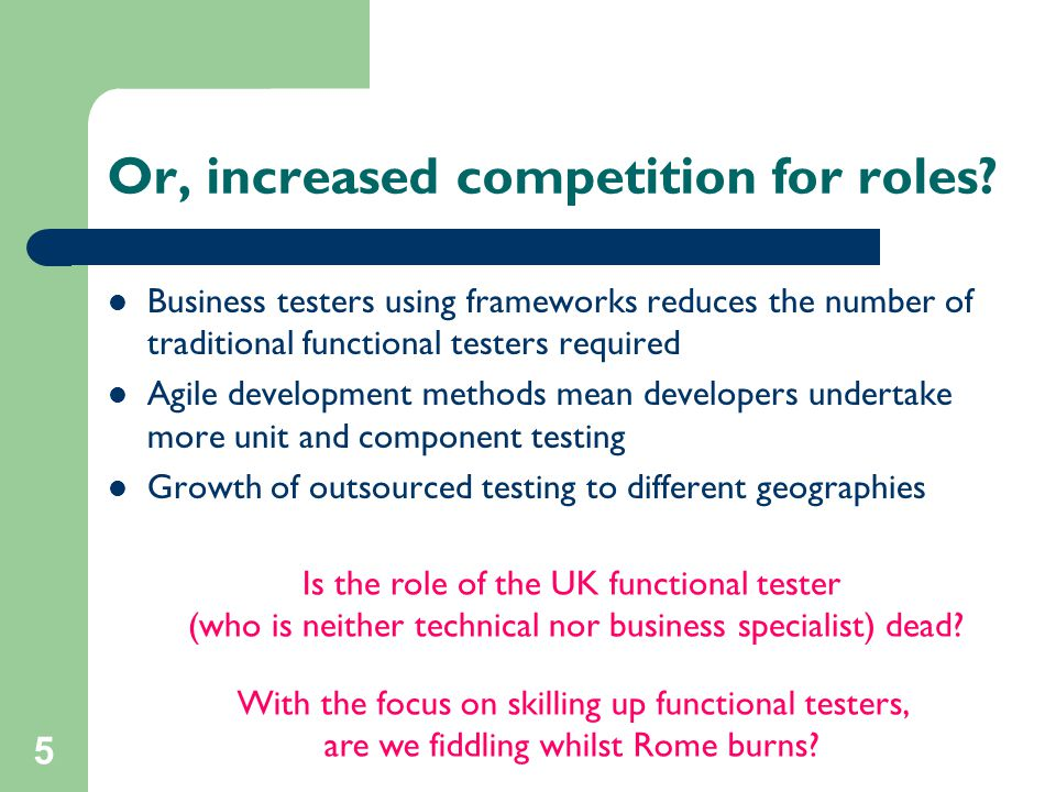 5 Or, increased competition for roles? Business testers using frameworks reduces the number of traditional functional testers required Agile developme