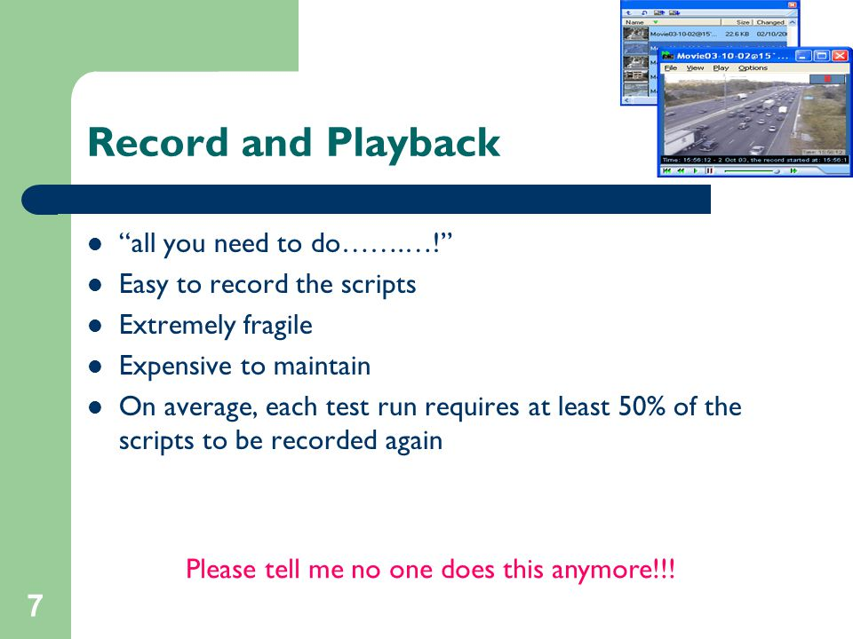 "7 Record and Playback ""all you need to do…….…!"" Easy to record the scripts Extremely fragile Expensive to maintain On average, each test run requires"