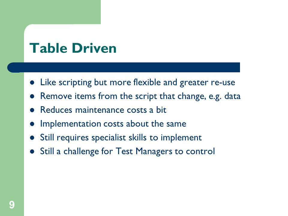 9 Table Driven Like scripting but more flexible and greater re-use Remove items from the script that change, e.g.