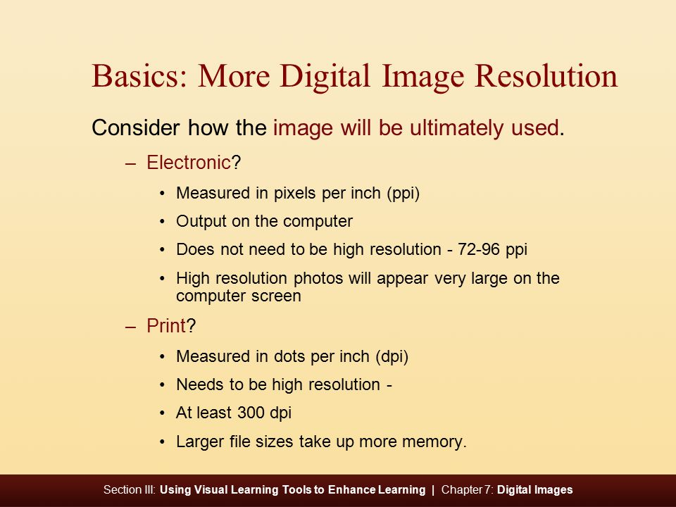 Section III: Using Visual Learning Tools to Enhance Learning | Chapter 7: Digital Images Basics: More Digital Image Resolution Consider how the image will be ultimately used.