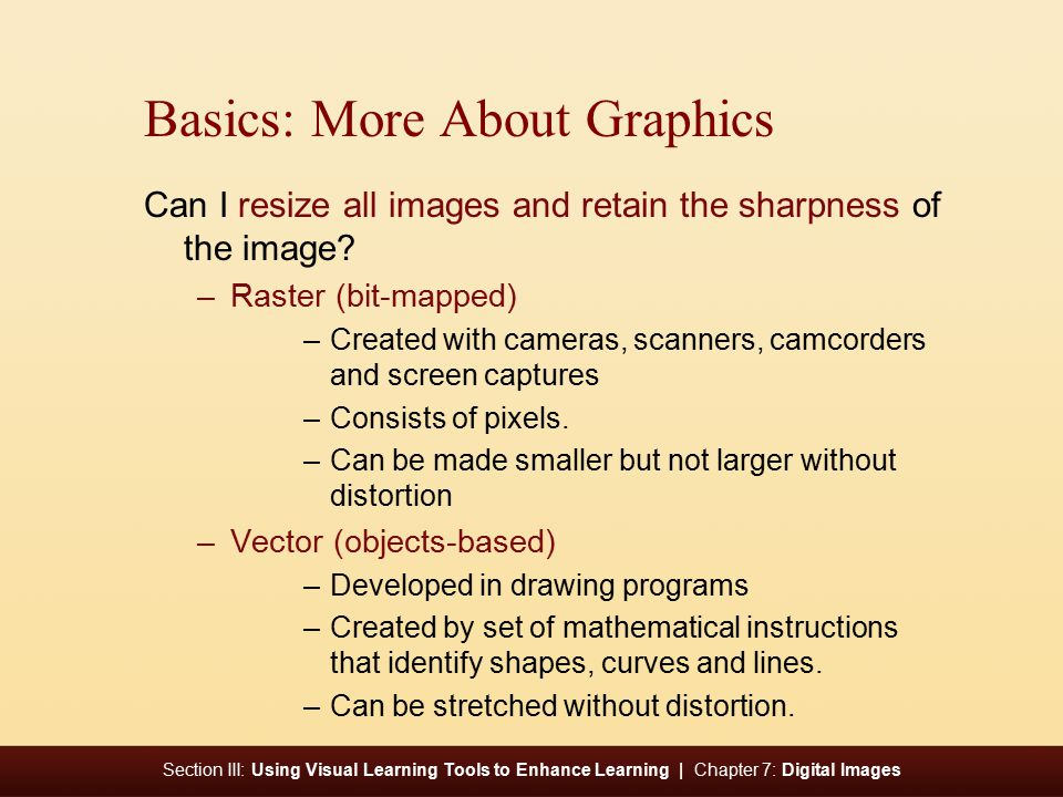 Section III: Using Visual Learning Tools to Enhance Learning | Chapter 7: Digital Images Basics: More About Graphics Can I resize all images and retain the sharpness of the image.