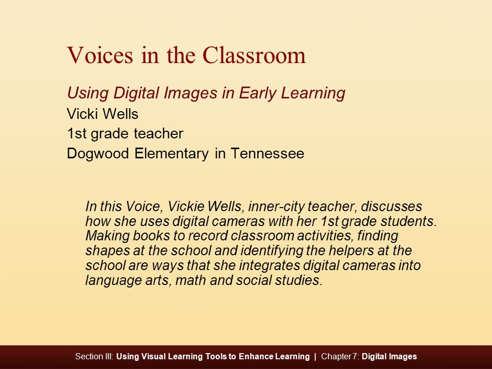 Section III: Using Visual Learning Tools to Enhance Learning | Chapter 7: Digital Images Voices in the Classroom Using Digital Images in Early Learning Vicki Wells 1st grade teacher Dogwood Elementary in Tennessee In this Voice, Vickie Wells, inner-city teacher, discusses how she uses digital cameras with her 1st grade students.