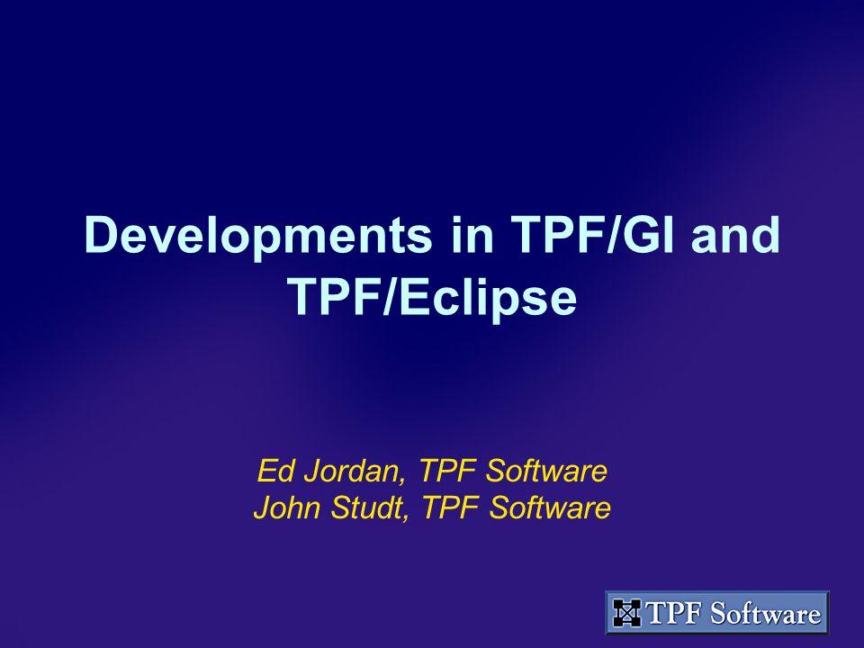 Developments in TPF/GI and TPF/Eclipse Ed Jordan, TPF Software John Studt, TPF Software
