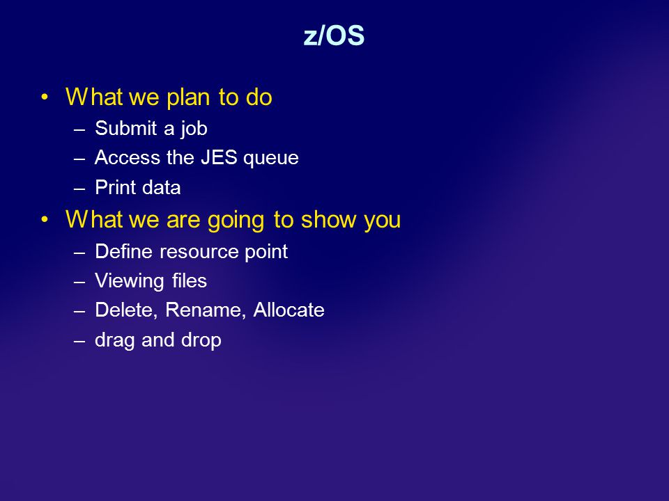 z/OS What we plan to do –Submit a job –Access the JES queue –Print data What we are going to show you –Define resource point –Viewing files –Delete, Rename, Allocate –drag and drop