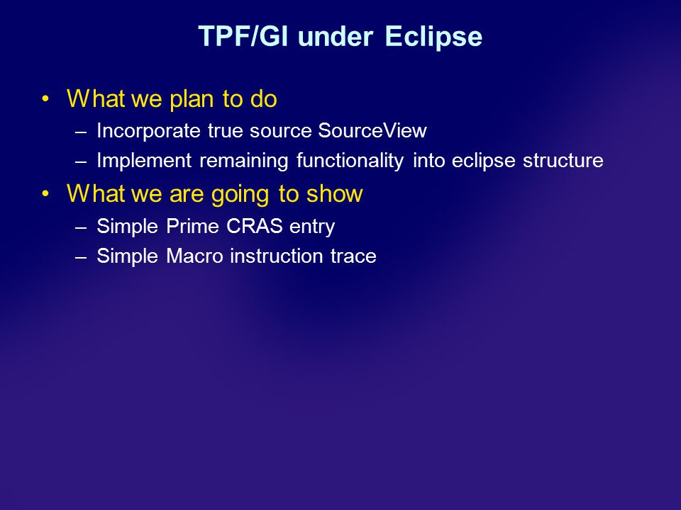 TPF/GI under Eclipse What we plan to do –Incorporate true source SourceView –Implement remaining functionality into eclipse structure What we are going to show –Simple Prime CRAS entry –Simple Macro instruction trace