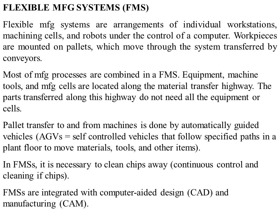 FLEXIBLE MFG SYSTEMS (FMS) Flexible mfg systems are arrangements of individual workstations, machining cells, and robots under the control of a computer.