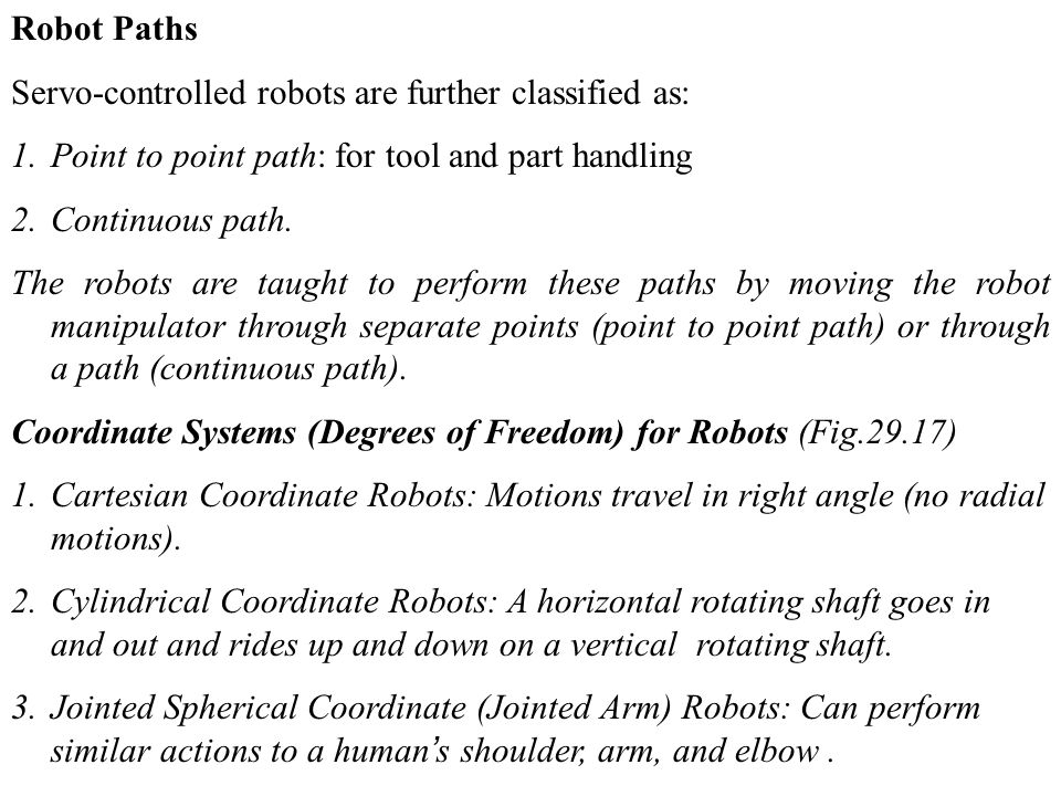 Robot Paths Servo-controlled robots are further classified as: 1.Point to point path: for tool and part handling 2.Continuous path.