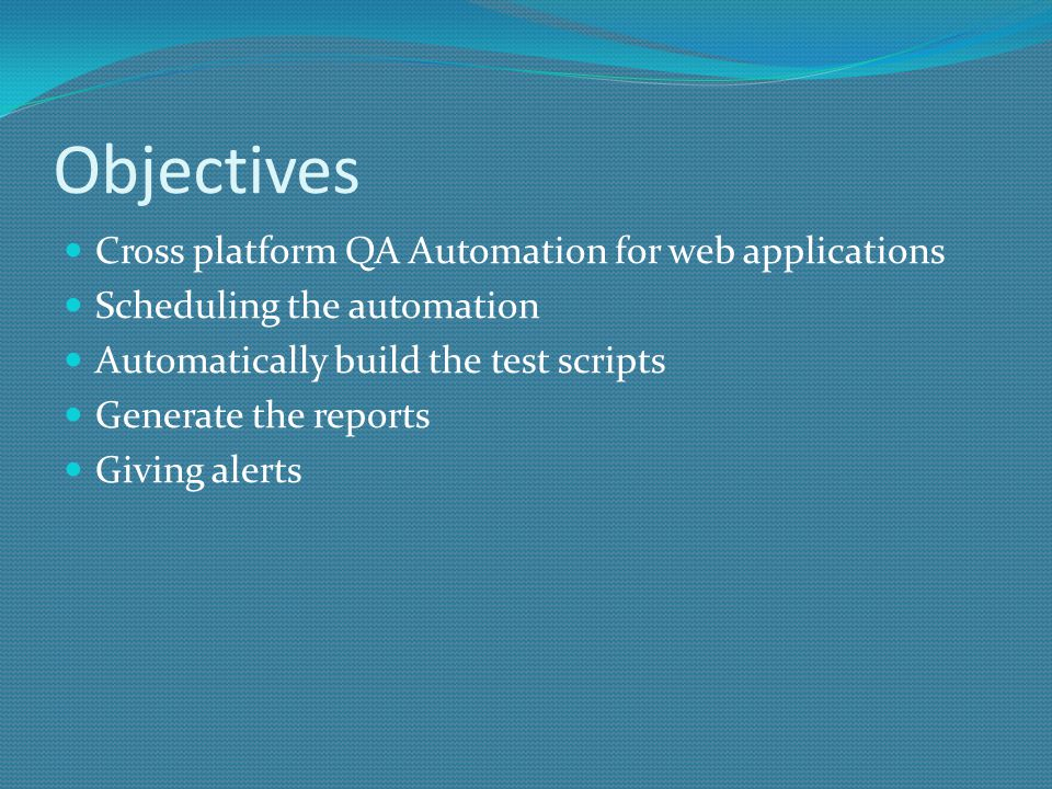Objectives Cross platform QA Automation for web applications Scheduling the automation Automatically build the test scripts Generate the reports Giving alerts