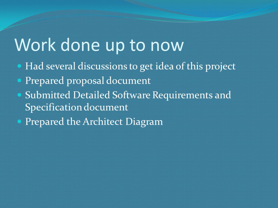 Work done up to now Had several discussions to get idea of this project Prepared proposal document Submitted Detailed Software Requirements and Specification document Prepared the Architect Diagram