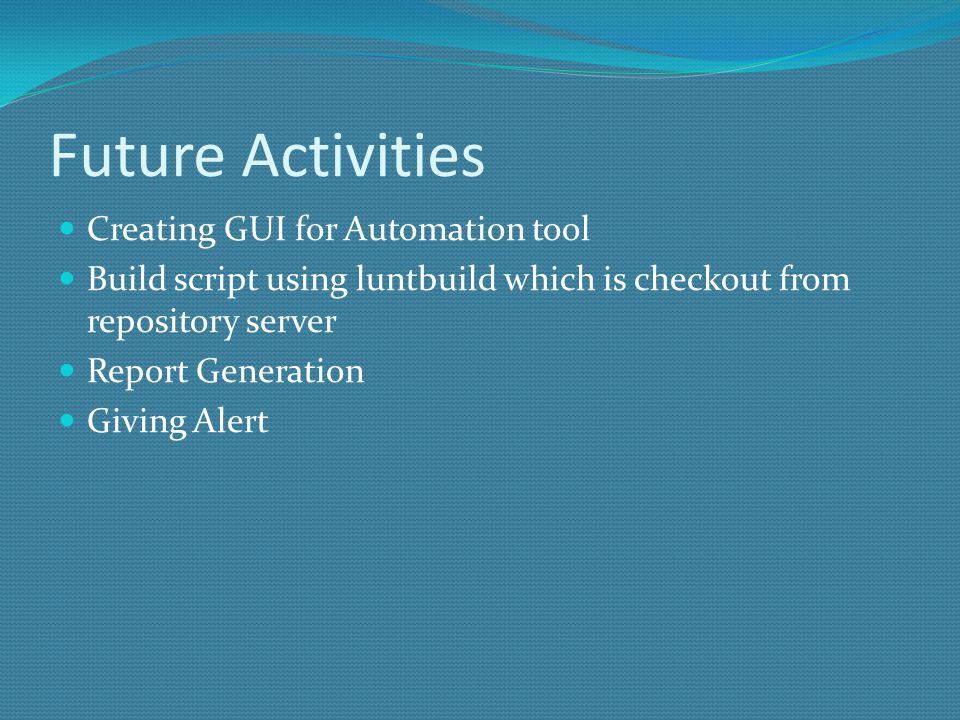 Future Activities Creating GUI for Automation tool Build script using luntbuild which is checkout from repository server Report Generation Giving Alert