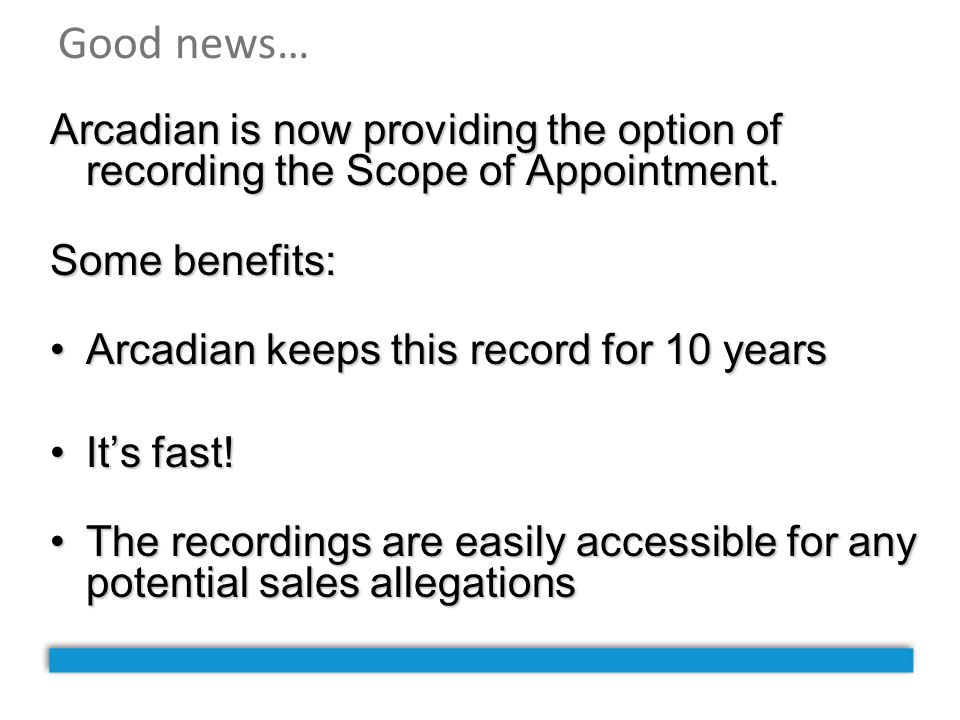 Good news… Arcadian is now providing the option of recording the Scope of Appointment. Some benefits: Arcadian keeps this record for 10 yearsArcadian