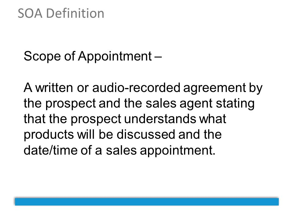 SOA Definition Scope of Appointment – A written or audio-recorded agreement by the prospect and the sales agent stating that the prospect understands