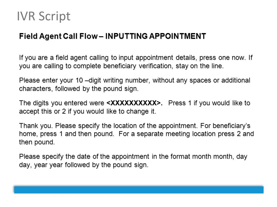 IVR Script Field Agent Call Flow – INPUTTING APPOINTMENT If you are a field agent calling to input appointment details, press one now. If you are call
