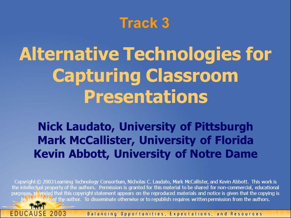 Alternative Technologies for Capturing Classroom Presentations Nick Laudato, University of Pittsburgh Mark McCallister, University of Florida Kevin Abbott, University of Notre Dame Track 3 Copyright © 2003 Learning Technology Consortium, Nicholas C.