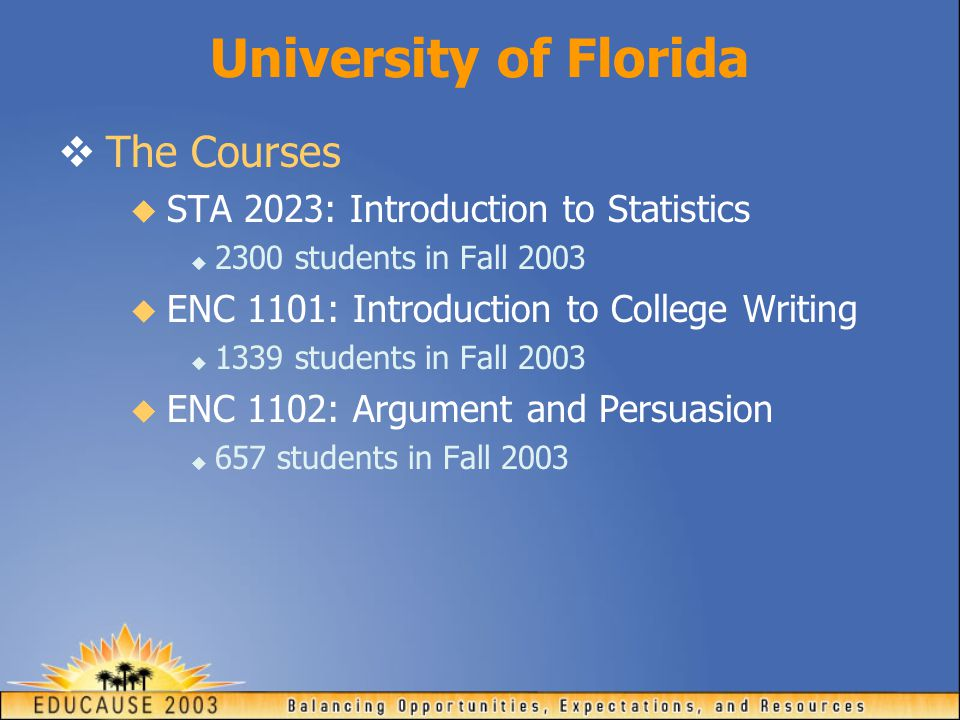 University of Florida  The Courses  STA 2023: Introduction to Statistics  2300 students in Fall 2003  ENC 1101: Introduction to College Writing  1339 students in Fall 2003  ENC 1102: Argument and Persuasion  657 students in Fall 2003