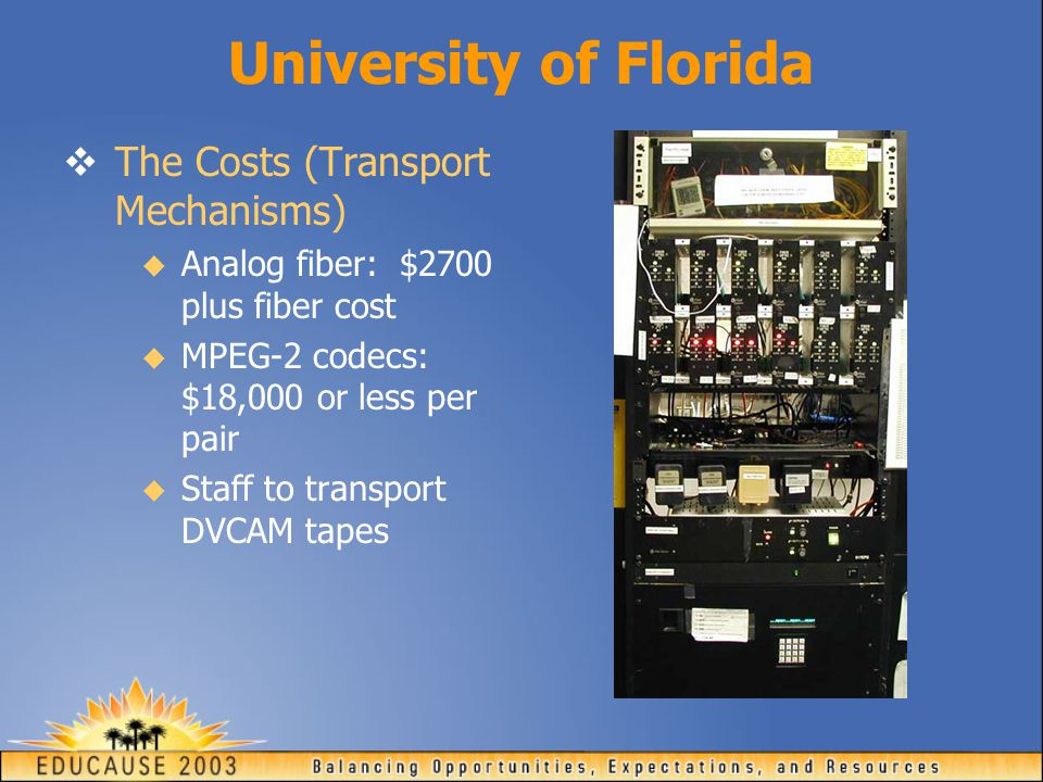 University of Florida  The Costs (Transport Mechanisms)  Analog fiber: $2700 plus fiber cost  MPEG-2 codecs: $18,000 or less per pair  Staff to transport DVCAM tapes