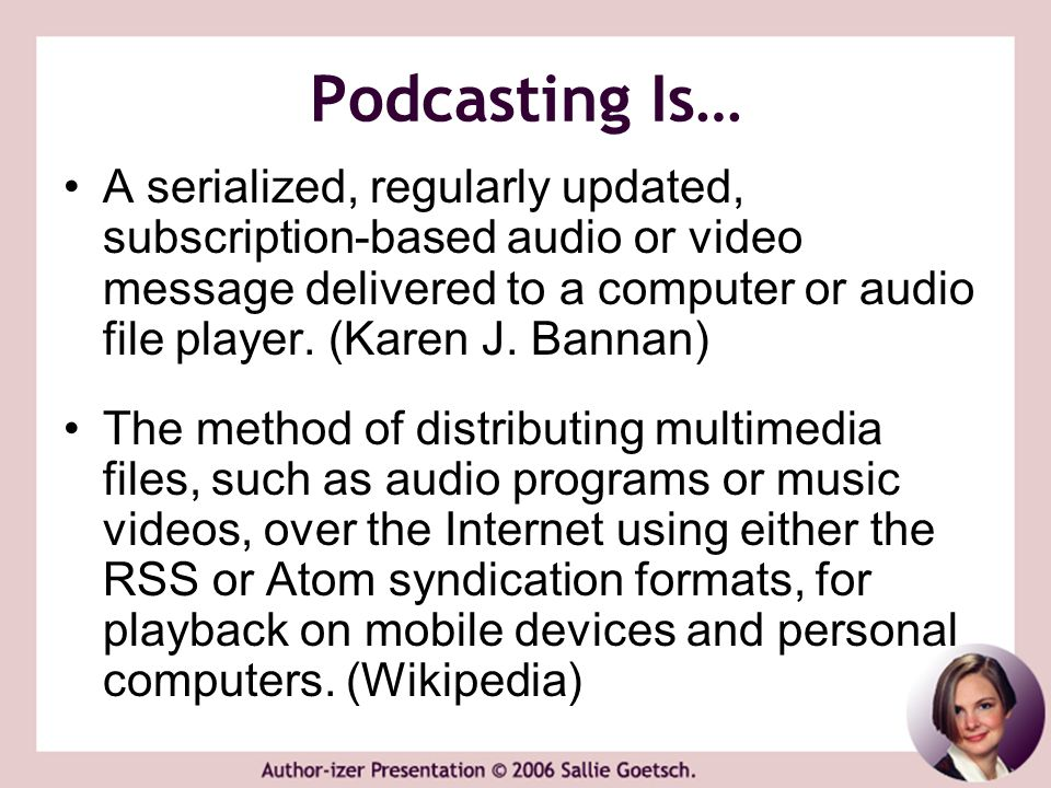 Podcasting Is… A serialized, regularly updated, subscription-based audio or video message delivered to a computer or audio file player. (Karen J. Bann