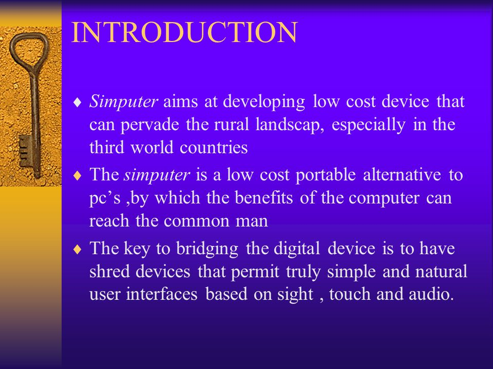 INTRODUCTION  Simputer aims at developing low cost device that can pervade the rural landscap, especially in the third world countries  The simputer