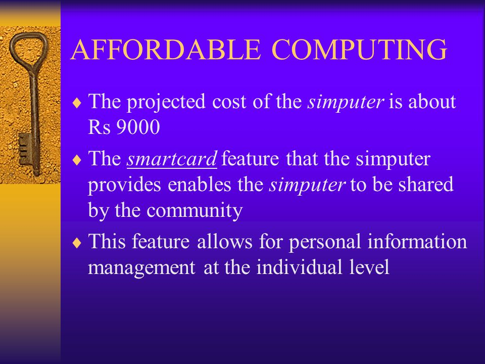 AFFORDABLE COMPUTING  The projected cost of the simputer is about Rs 9000  The smartcard feature that the simputer provides enables the simputer to