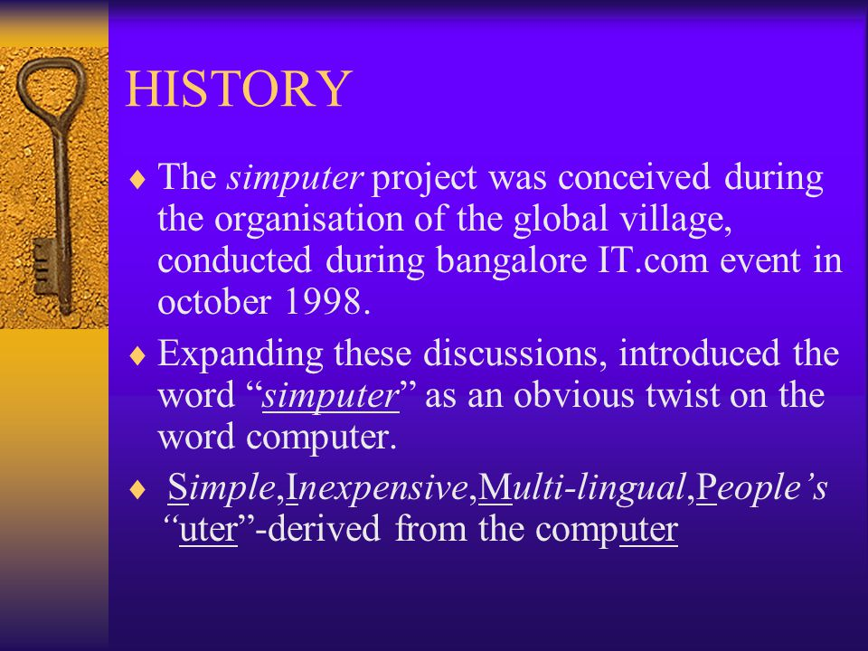 HISTORY  The simputer project was conceived during the organisation of the global village, conducted during bangalore IT.com event in october 1998.