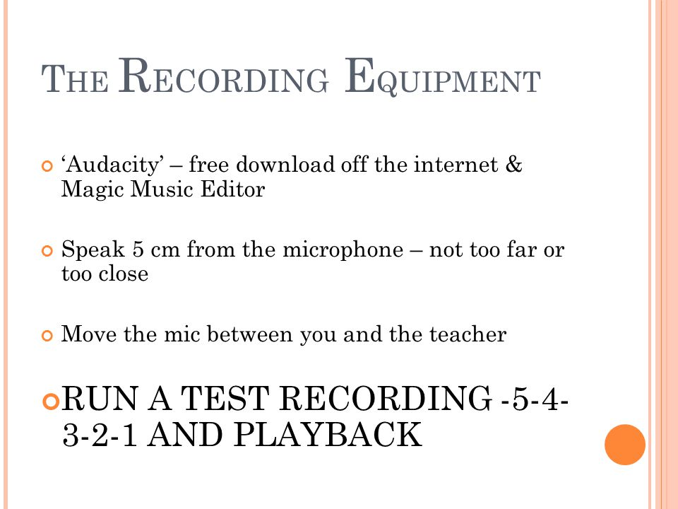 T HE R ECORDING E QUIPMENT 'Audacity' – free download off the internet & Magic Music Editor Speak 5 cm from the microphone – not too far or too close Move the mic between you and the teacher RUN A TEST RECORDING -5-4- 3-2-1 AND PLAYBACK