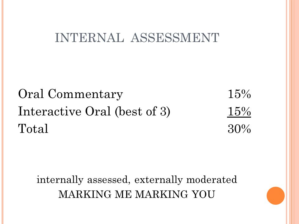 INTERNAL ASSESSMENT Oral Commentary15% Interactive Oral (best of 3) 15% Total 30% internally assessed, externally moderated MARKING ME MARKING YOU