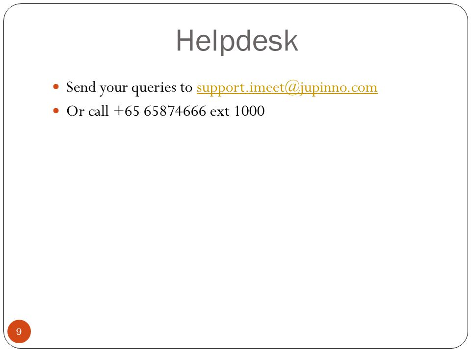 Helpdesk 9 Send your queries to support.imeet@jupinno.comsupport.imeet@jupinno.com Or call +65 65874666 ext 1000