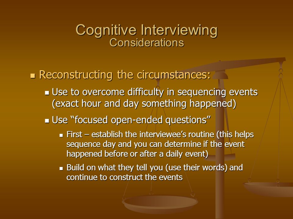 Cognitive Interviewing Considerations Reconstructing the circumstances: Reconstructing the circumstances: Use to overcome difficulty in sequencing eve