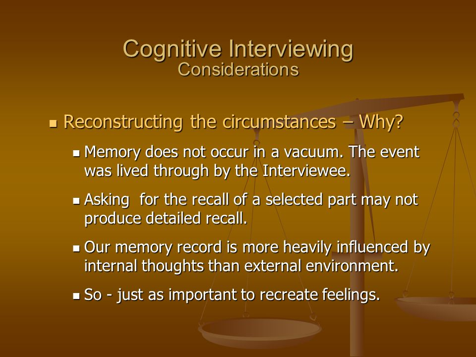 Cognitive Interviewing Considerations Reconstructing the circumstances – Why? Reconstructing the circumstances – Why? Memory does not occur in a vacuu